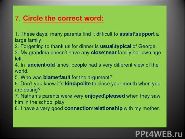 7. Circle the correct word: 1. These days, many parents find it difficult to assist\support a large family. 2. Forgetting to thank us for dinner is usual\typical of George. 3. My grandma doesn't have any close\near family her own age left. 4. In anc…