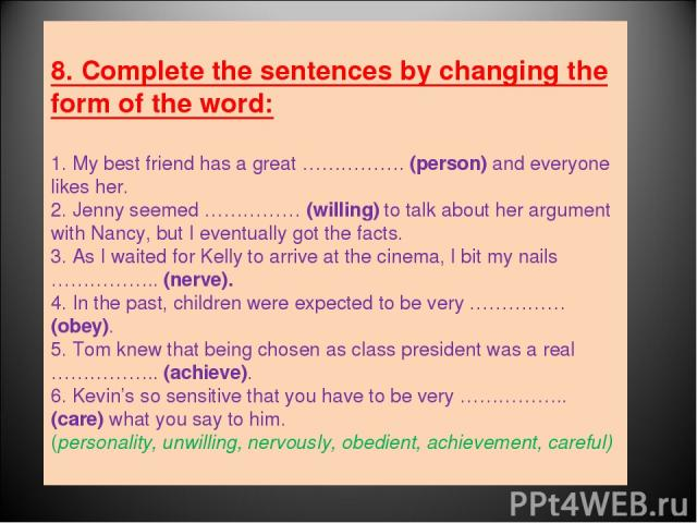 8. Complete the sentences by changing the form of the word: 1. My best friend has a great ……………. (person) and everyone likes her. 2. Jenny seemed …………… (willing) to talk about her argument with Nancy, but I eventually got the facts. 3. As I waited f…