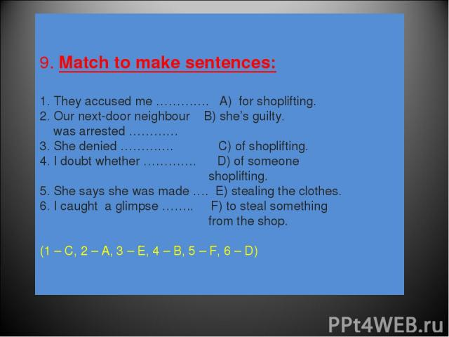9. Match to make sentences: 1. They accused me …………. A) for shoplifting. 2. Our next-door neighbour B) she's guilty. was arrested ………… 3. She denied …………. C) of shoplifting. 4. I doubt whether …………. D) of someone shoplifting. 5. She says she was mad…