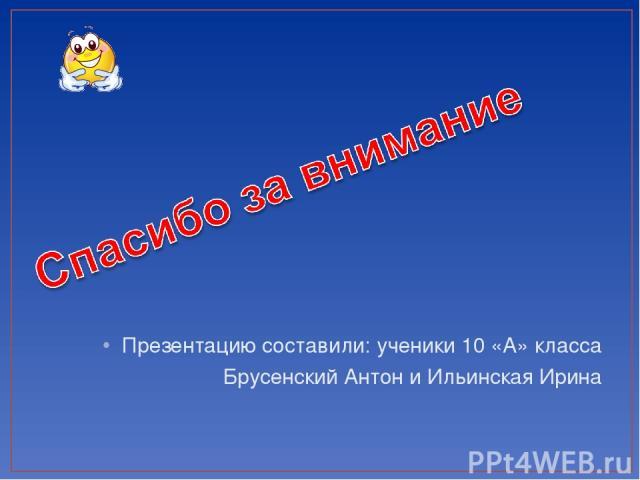 Презентацию составили: ученики 10 «А» класса Брусенский Антон и Ильинская Ирина