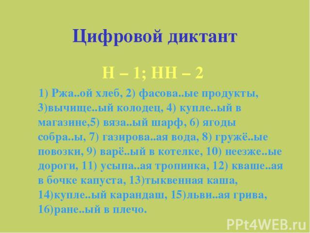 Цифровой диктант Н – 1; НН – 2 1) Ржа..ой хлеб, 2) фасова..ые продукты, 3)вычище..ый колодец, 4) купле..ый в магазине,5) вяза..ый шарф, 6) ягоды собра..ы, 7) газирова..ая вода, 8) гружё..ые повозки, 9) варё..ый в котелке, 10) неезже..ые дороги, 11) …