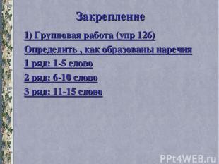 Закрепление 1) Групповая работа (упр 126) Определить , как образованы наречия 1