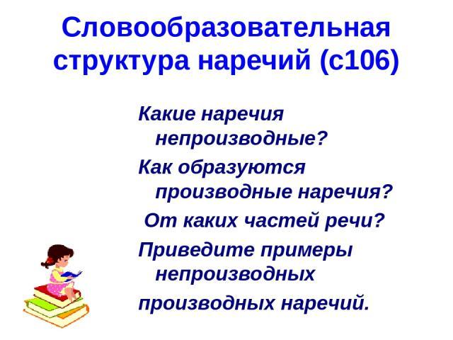 Словообразовательная структура наречий (с106) Какие наречия непроизводные? Как образуются производные наречия? От каких частей речи? Приведите примеры непроизводных производных наречий.