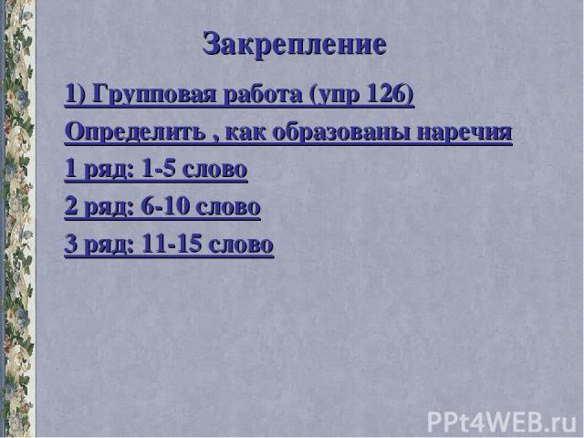 Закрепление 1) Групповая работа (упр 126) Определить , как образованы наречия 1 ряд: 1-5 слово 2 ряд: 6-10 слово 3 ряд: 11-15 слово