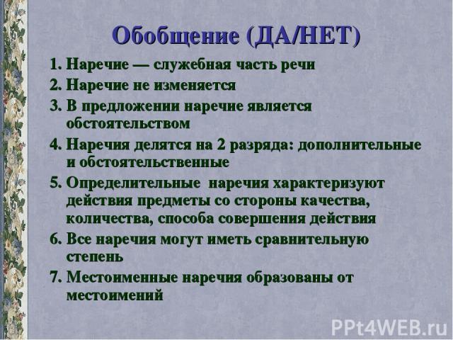 Обобщение (ДА/НЕТ) 1. Наречие — служебная часть речи 2. Наречие не изменяется 3. В предложении наречие является обстоятельством 4. Наречия делятся на 2 разряда: дополнительные и обстоятельственные 5. Определительные наречия характеризуют действия пр…