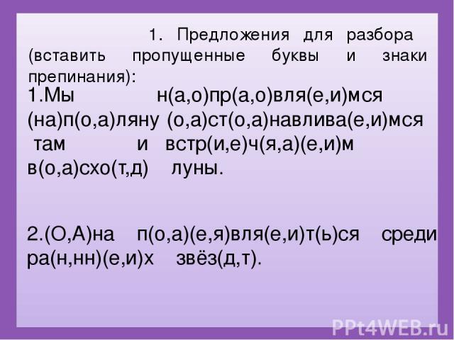 1. Предложения для разбора (вставить пропущенные буквы и знаки препинания): 1.Мы н(а,о)пр(а,о)вля(е,и)мся (на)п(о,а)ляну (о,а)ст(о,а)навлива(е,и)мся там и встр(и,е)ч(я,а)(е,и)м в(о,а)схо(т,д) луны. 2.(О,А)на п(о,а)(е,я)вля(е,и)т(ь)ся среди ра(н,нн)(…