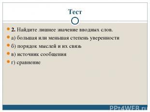 Тест 2. Найдите лишнее значение вводных слов. а) большая или меньшая степень уве
