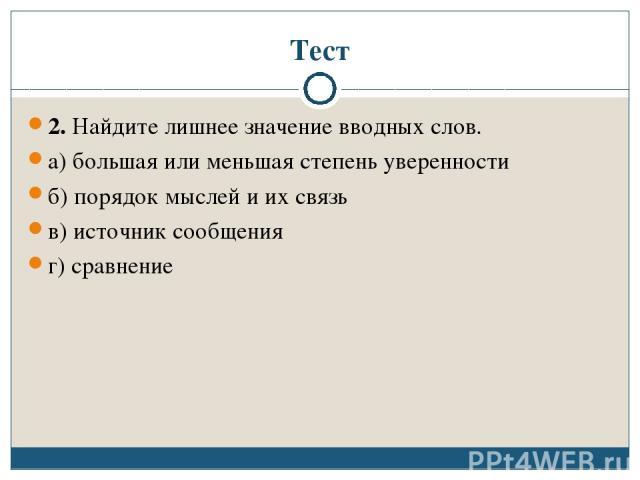 Тест 2. Найдите лишнее значение вводных слов. а) большая или меньшая степень уверенности б) порядок мыслей и их связь в) источник сообщения г) сравнение