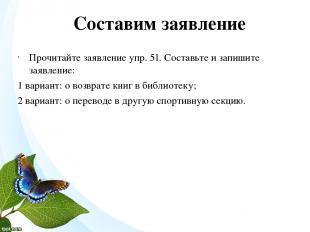 Составим заявление Прочитайте заявление упр. 51. Составьте и запишите заявление: