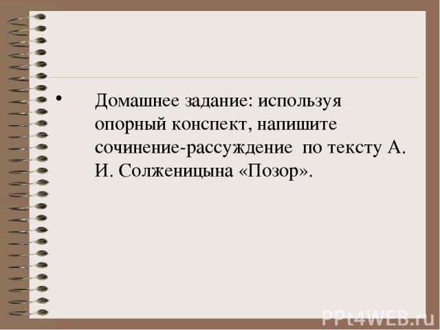 Домашнее задание: используя опорный конспект, напишите сочинение-рассуждение по тексту А. И. Солженицына «Позор».