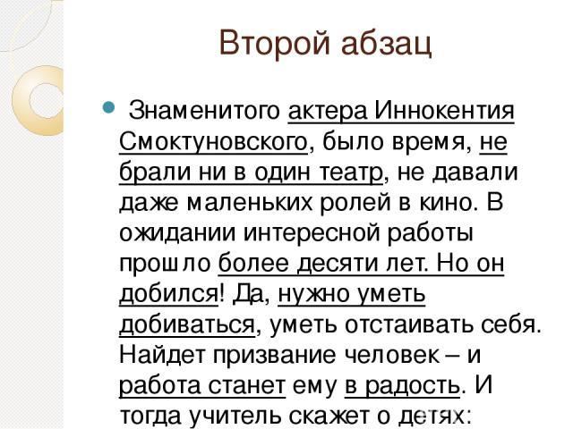 Второй абзац Знаменитого актера Иннокентия Смоктуновского, было время, не брали ни в один театр, не давали даже маленьких ролей в кино. В ожидании интересной работы прошло более десяти лет. Но он добился! Да, нужно уметь добиваться, уметь отстаивать…