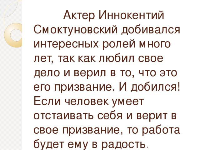 Актер Иннокентий Смоктуновский добивался интересных ролей много лет, так как любил свое дело и верил в то, что это его призвание. И добился! Если человек умеет отстаивать себя и верит в свое призвание, то работа будет ему в радость.