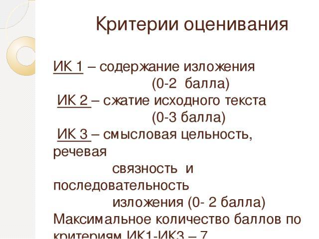 Критерии оценивания ИК 1 – содержание изложения (0-2 балла) ИК 2 – сжатие исходного текста (0-3 балла) ИК 3 – смысловая цельность, речевая связность и последовательность изложения (0- 2 балла) Максимальное количество баллов по критериям ИК1-ИК3 – 7.