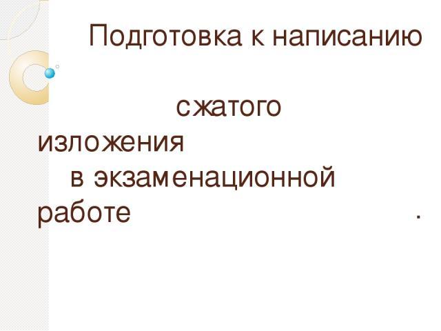 Подготовка к написанию сжатого изложения в экзаменационной работе .