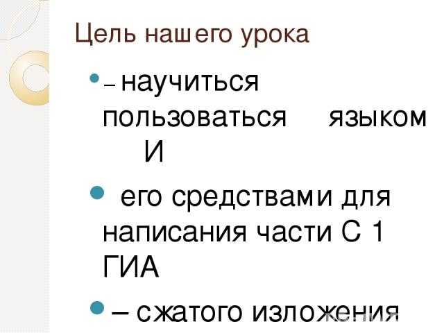 Цель нашего урока – научиться пользоваться языком И его средствами для написания части С 1 ГИА – сжатого изложения