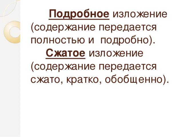 Подробное изложение (содержание передается полностью и подробно). Сжатое изложение (содержание передается сжато, кратко, обобщенно).