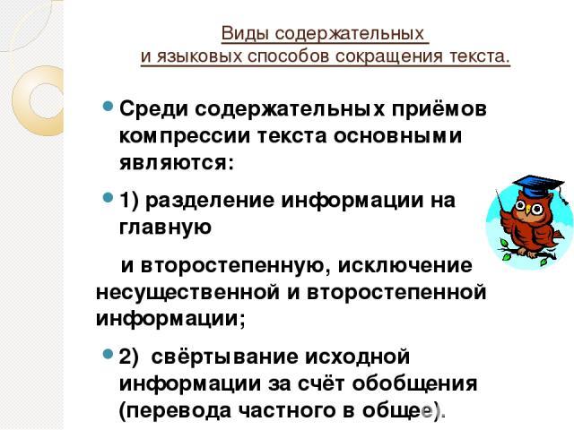 Виды содержательных и языковых способов сокращения текста. Среди содержательных приёмов компрессии текста основными являются: 1) разделение информации на главную и второстепенную, исключение несущественной и второстепенной информации; 2) свёртывание…