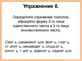 Упражнение 8. Определите спряжение глаголов, образуйте форму 2-го лица единствен