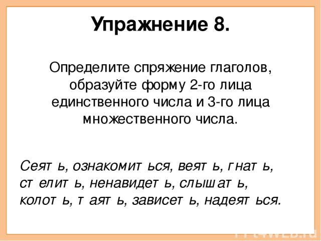 Упражнение 8. Определите спряжение глаголов, образуйте форму 2-го лица единственного числа и 3-го лица множественного числа. Сеять, ознакомиться, веять, гнать, стелить, ненавидеть, слышать, колоть, таять, зависеть, надеяться.