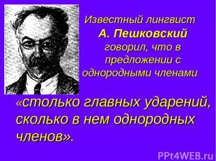 Известный лингвист А. Пешковский говорил, что в предложении с однородными членам