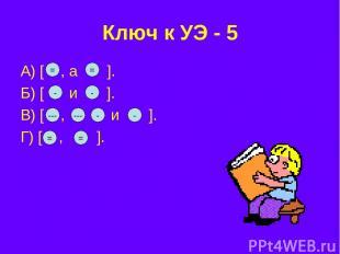 Ключ к УЭ - 5 А) [ , а ]. Б) [ и ]. В) [ , и ]. Г) [ , ]. = = - - --- --- - - =