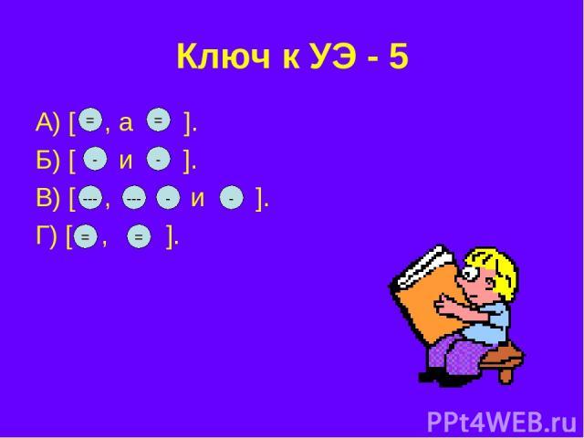 Ключ к УЭ - 5 А) [ , а ]. Б) [ и ]. В) [ , и ]. Г) [ , ]. = = - - --- --- - - = =