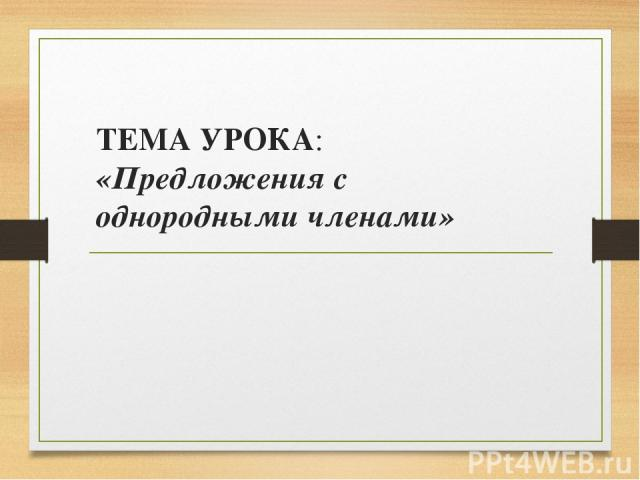 ТЕМА УРОКА: «Предложения с однородными членами»