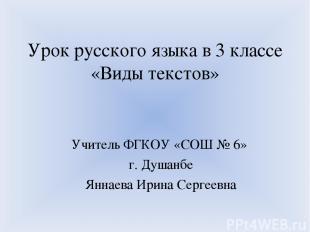 Урок русского языка в 3 классе «Виды текстов» Учитель ФГКОУ «СОШ № 6» г. Душанбе