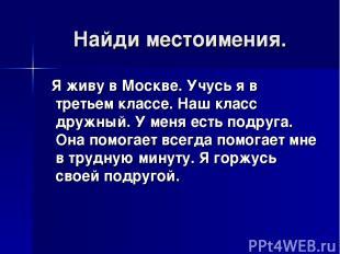 Найди местоимения. Я живу в Москве. Учусь я в третьем классе. Наш класс дружный.