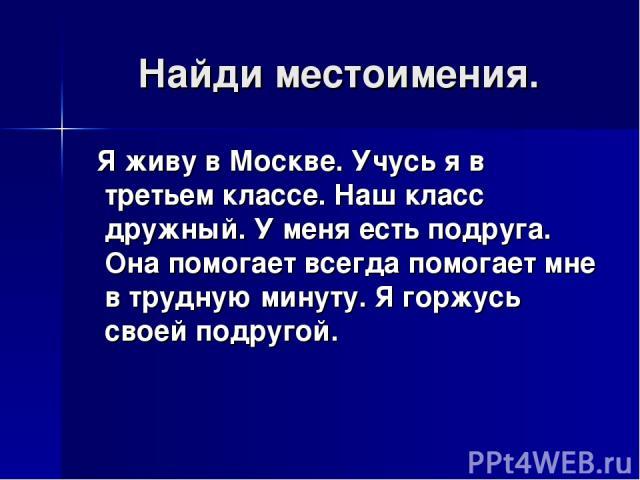 Найди местоимения. Я живу в Москве. Учусь я в третьем классе. Наш класс дружный. У меня есть подруга. Она помогает всегда помогает мне в трудную минуту. Я горжусь своей подругой.