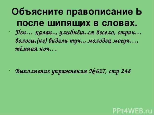 Объясните правописание Ь после шипящих в словах. Печ… калач.., улыбнёш..ся весело, стрич… волосы,(не) видели туч.., молодец могуч…, тёмная ноч.. . Выполнение упражнения № 627, стр 248
