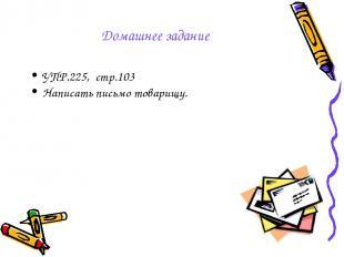 Домашнее задание УПР.225, стр.103 Написать письмо товарищу.