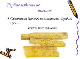 Первые известные письма Памятники бытовой письменности Древней Руси – берестяны