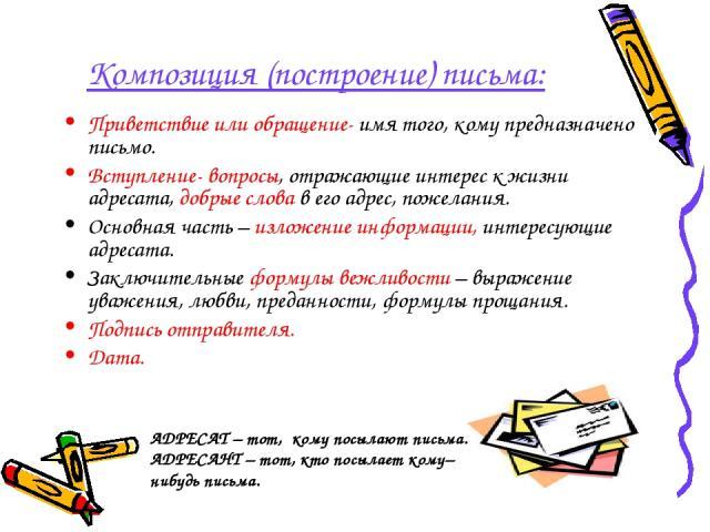 Композиция (построение) письма: Приветствие или обращение- имя того, кому предназначено письмо. Вступление- вопросы, отражающие интерес к жизни адресата, добрые слова в его адрес, пожелания. Основная часть – изложение информации, интересующие адреса…