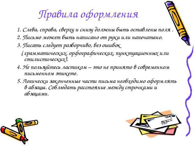 Правила оформления 1. Слева, справа, сверху и снизу должны быть оставлены поля . 2. Письмо может быть написано от руки или напечатано. 3. Писать следует разборчиво, без ошибок ( грамматических, орфографических, пунктуационных или стилистических). 4.…