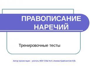 ПРАВОПИСАНИЕ НАРЕЧИЙ Тренировочные тесты Автор презентации – учитель МОУ СОШ №4