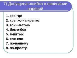 7) Допущена ошибка в написании наречий 1. кое где 2. крепко-на-крепко 3. точь-в-