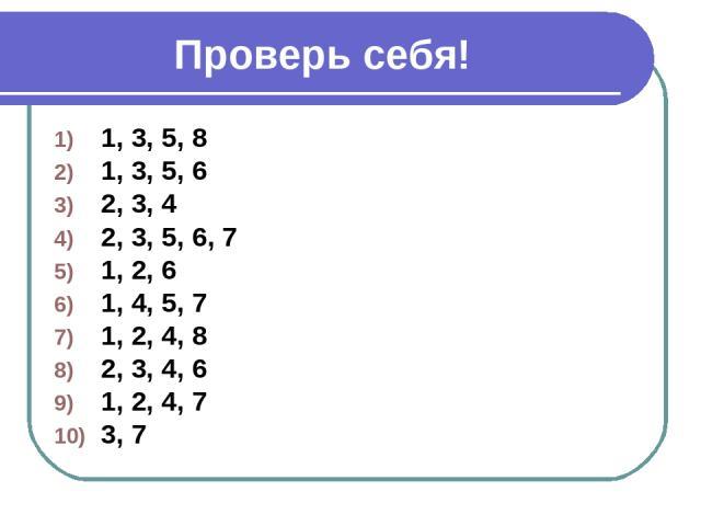 Проверь себя! 1, 3, 5, 8 1, 3, 5, 6 2, 3, 4 2, 3, 5, 6, 7 1, 2, 6 1, 4, 5, 7 1, 2, 4, 8 2, 3, 4, 6 1, 2, 4, 7 3, 7