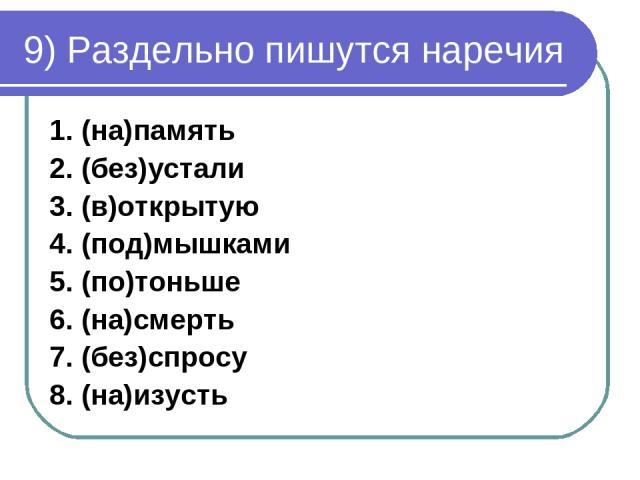 9) Раздельно пишутся наречия 1. (на)память 2. (без)устали 3. (в)открытую 4. (под)мышками 5. (по)тоньше 6. (на)смерть 7. (без)спросу 8. (на)изусть