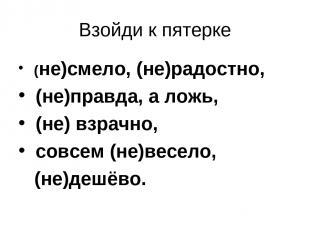 Взойди к пятерке (не)смело, (не)радостно, (не)правда, а ложь, (не) взрачно, совс