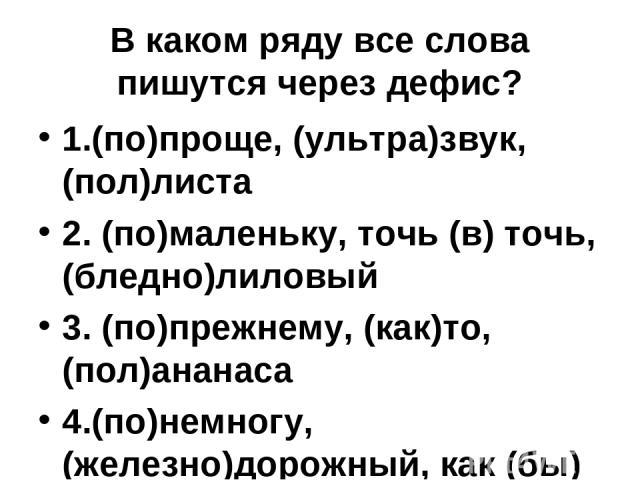 В каком ряду все слова пишутся через дефис? 1.(по)проще, (ультра)звук, (пол)листа 2. (по)маленьку, точь (в) точь, (бледно)лиловый 3. (по)прежнему, (как)то, (пол)ананаса 4.(по)немногу, (железно)дорожный, как (бы)