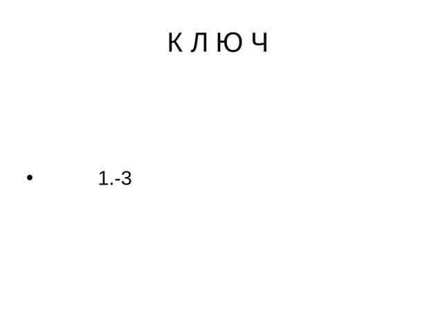 К Л Ю Ч 1.-3