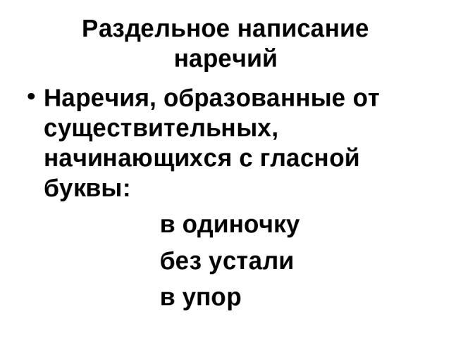 Раздельное написание наречий Наречия, образованные от существительных, начинающихся с гласной буквы: в одиночку без устали в упор