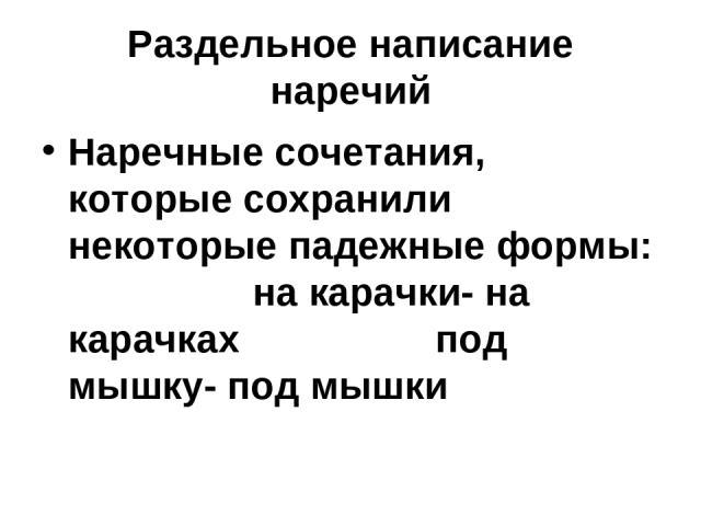 Раздельное написание наречий Наречные сочетания, которые сохранили некоторые падежные формы: на карачки- на карачках под мышку- под мышки