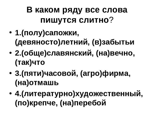 В каком ряду все слова пишутся слитно? 1.(полу)сапожки, (девяносто)летний, (в)забытьи 2.(обще)славянский, (на)вечно, (так)что 3.(пяти)часовой, (агро)фирма,(на)отмашь 4.(литературно)художественный, (по)крепче, (на)перебой
