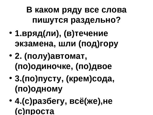 В каком ряду все слова пишутся раздельно? 1.вряд(ли), (в)течение экзамена, шли (под)гору 2. (полу)автомат, (по)одиночке, (по)двое 3.(по)пусту, (крем)сода, (по)одному 4.(с)разбегу, всё(же),не (с)проста