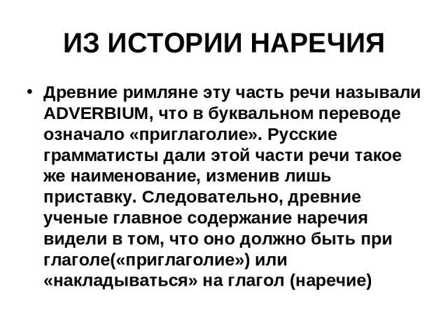 ИЗ ИСТОРИИ НАРЕЧИЯ Древние римляне эту часть речи называли ADVERBIUM, что в буквальном переводе означало «приглаголие». Русские грамматисты дали этой части речи такое же наименование, изменив лишь приставку. Следовательно, древние ученые главное сод…