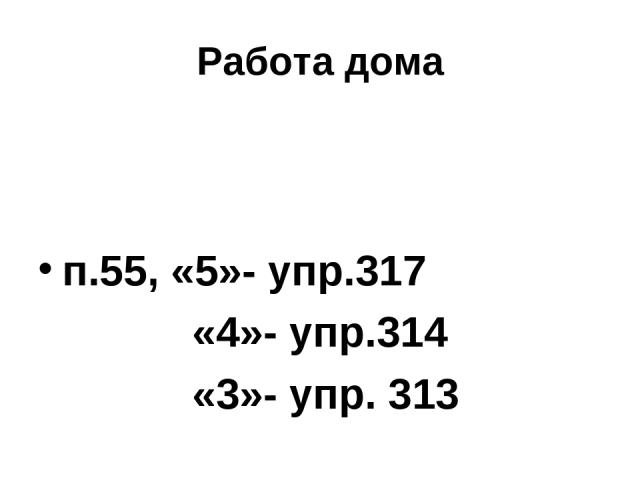 Работа дома п.55, «5»- упр.317 «4»- упр.314 «3»- упр. 313