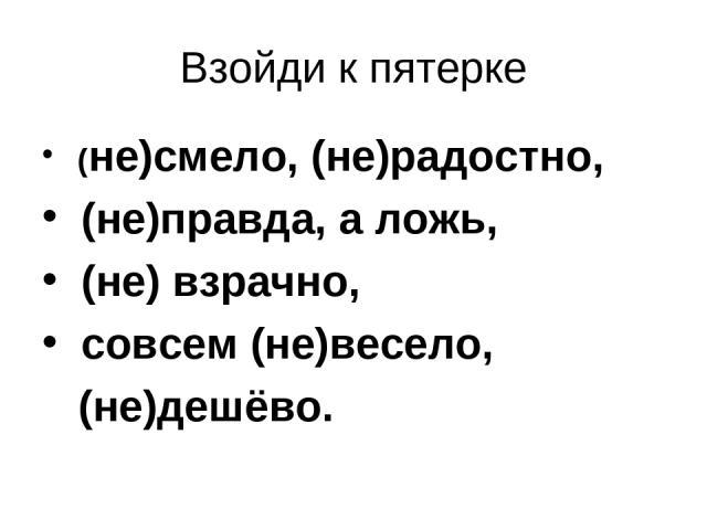 Взойди к пятерке (не)смело, (не)радостно, (не)правда, а ложь, (не) взрачно, совсем (не)весело, (не)дешёво.