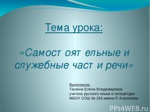 Тема урока: «Самостоятельные и служебные части речи» Выполнила: Таскина Елена Вл